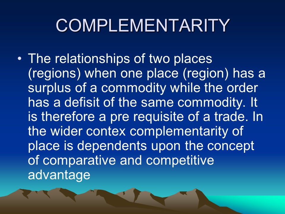 COMPLEMENTARITY The relationships of two places (regions) when one place (region) has a surplus of a commodity while the order has a defisit of the same commodity.