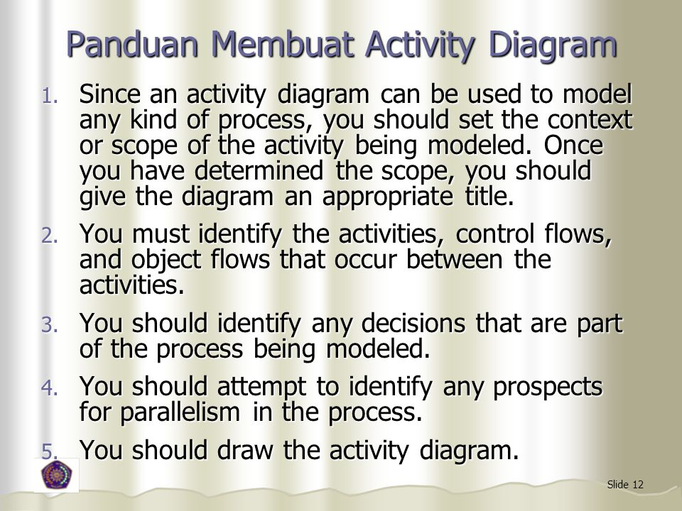 Slide 12 Panduan Membuat Activity Diagram 1. Since an activity diagram can be used to model any kind of process, you should set the context or scope o