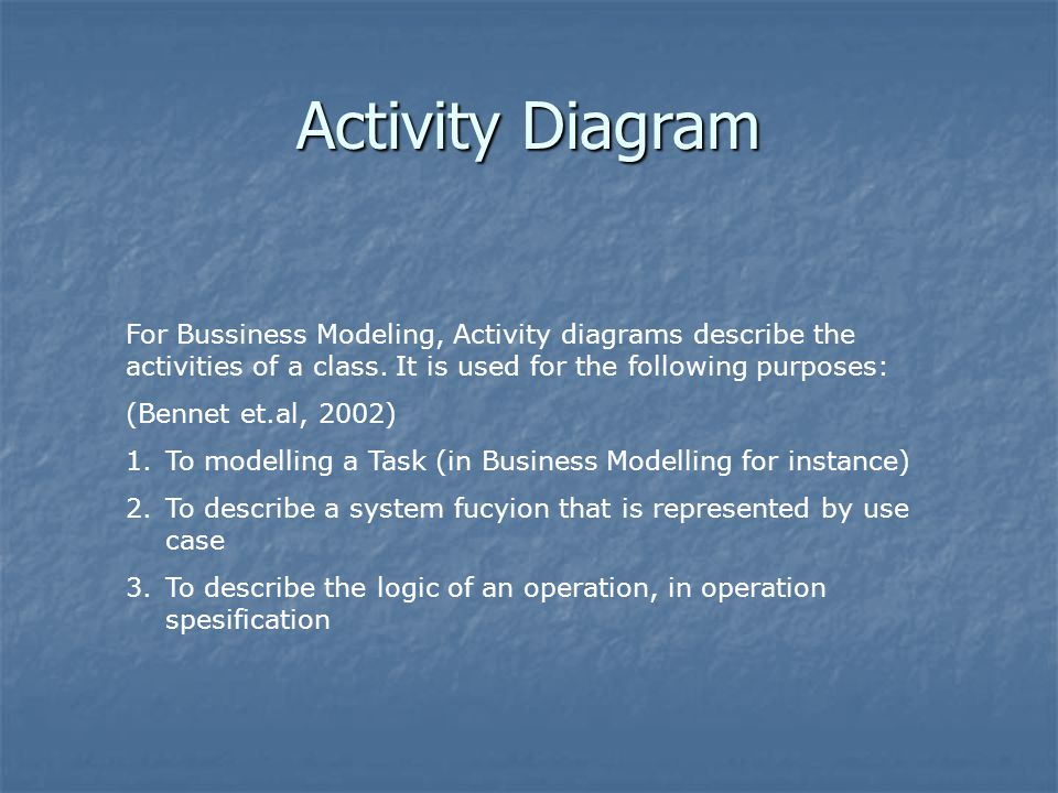 For Bussiness Modeling, Activity diagrams describe the activities of a class.
