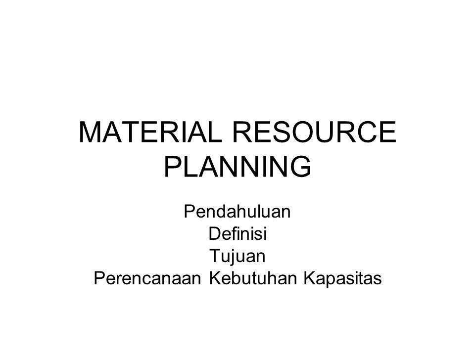 MATERIAL RESOURCE PLANNING Pendahuluan Definisi Tujuan Perencanaan Kebutuhan Kapasitas