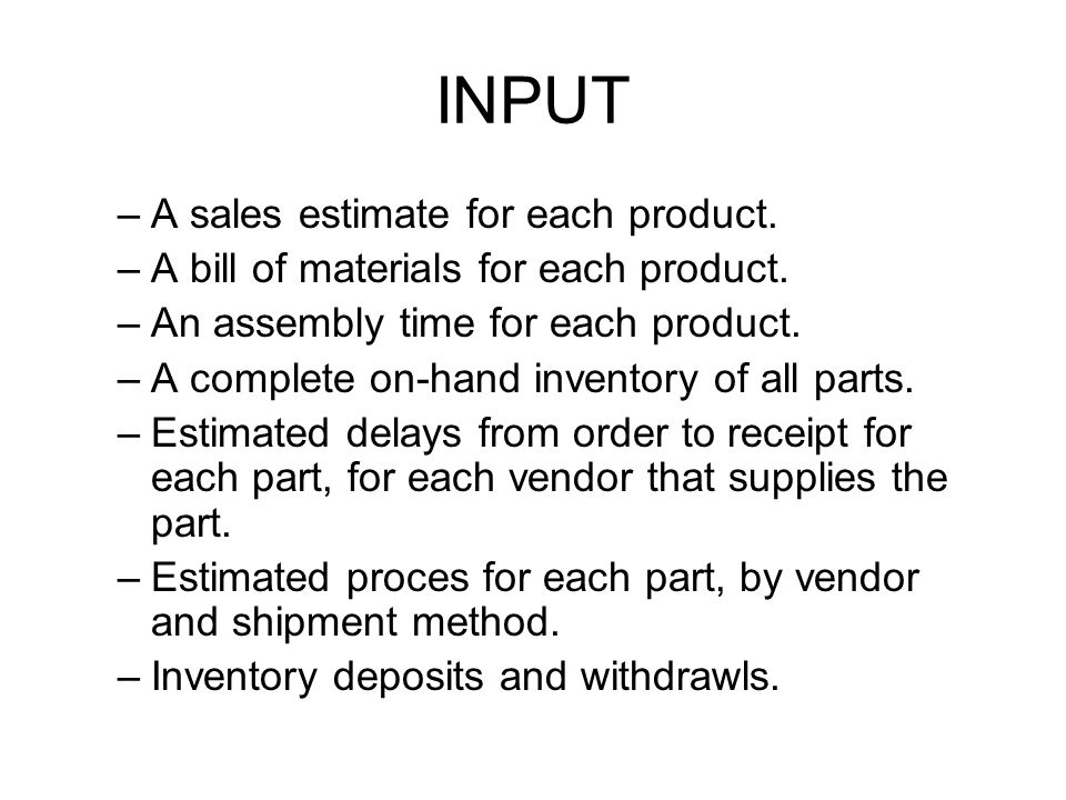 INPUT –A sales estimate for each product. –A bill of materials for each product. –An assembly time for each product. –A complete on-hand inventory of