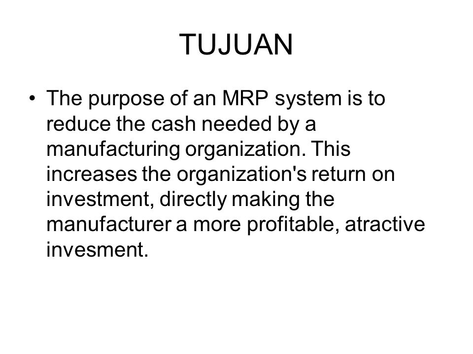 TUJUAN The purpose of an MRP system is to reduce the cash needed by a manufacturing organization. This increases the organization's return on investme