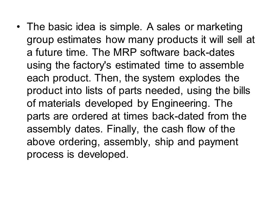 The basic idea is simple. A sales or marketing group estimates how many products it will sell at a future time. The MRP software back-dates using the