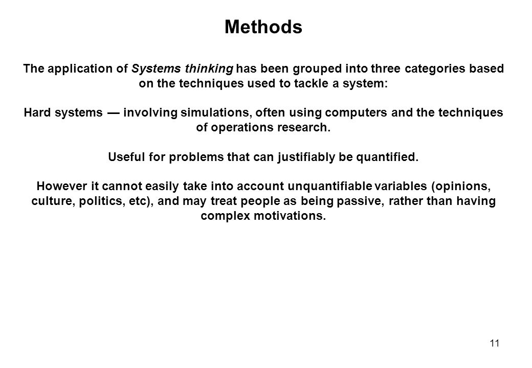 11 Methods The application of Systems thinking has been grouped into three categories based on the techniques used to tackle a system: Hard systems —