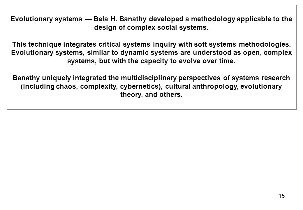 15 Evolutionary systems — Bela H. Banathy developed a methodology applicable to the design of complex social systems. This technique integrates critic