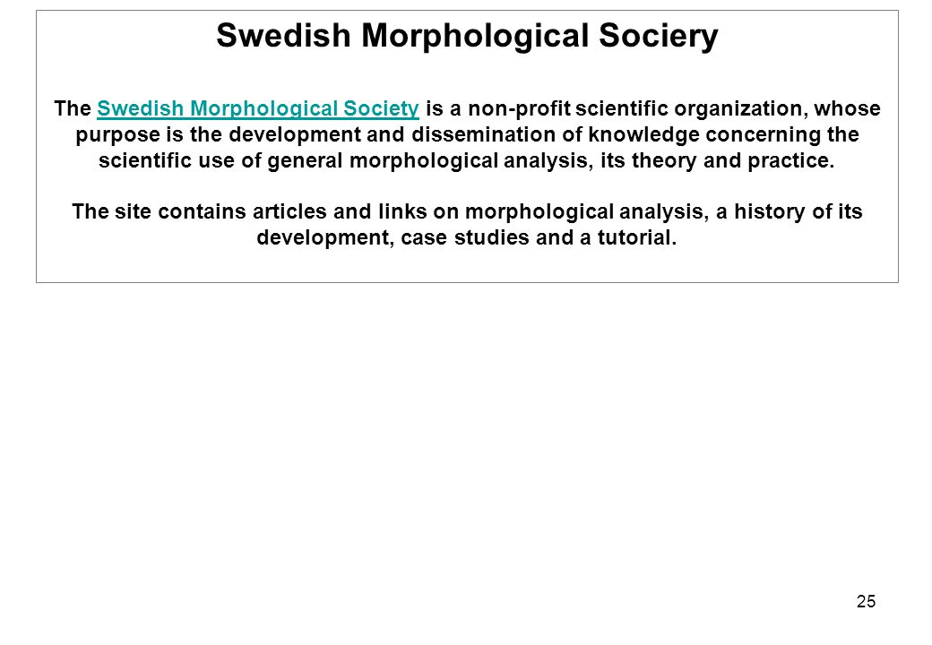 25 Swedish Morphological Sociery The Swedish Morphological Society is a non-profit scientific organization, whose purpose is the development and dissemination of knowledge concerning the scientific use of general morphological analysis, its theory and practice.Swedish Morphological Society The site contains articles and links on morphological analysis, a history of its development, case studies and a tutorial.