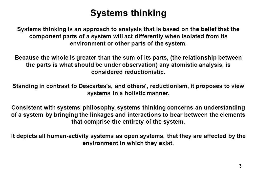 3 Systems thinking Systems thinking is an approach to analysis that is based on the belief that the component parts of a system will act differently when isolated from its environment or other parts of the system.