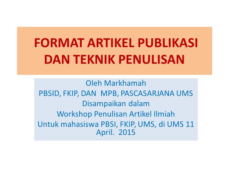 FORMAT ARTIKEL PUBLIKASI DAN TEKNIK PENULISAN Oleh Markhamah PBSID, FKIP, DAN MPB, PASCASARJANA UMS Disampaikan dalam Workshop Penulisan Artikel Ilmia