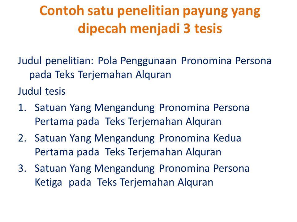 Contoh satu penelitian payung yang dipecah menjadi 3 tesis Judul penelitian: Pola Penggunaan Pronomina Persona pada Teks Terjemahan Alquran Judul tesi