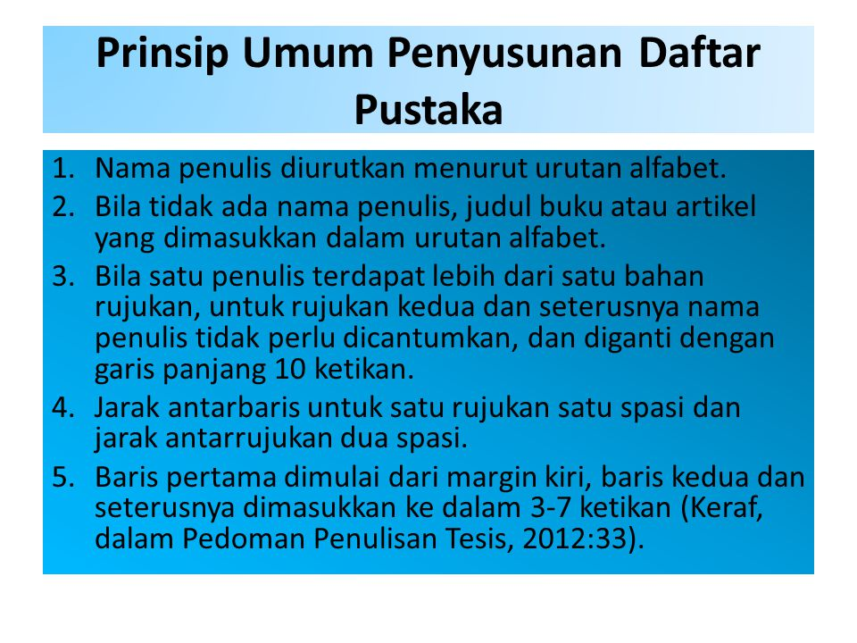Prinsip Umum Penyusunan Daftar Pustaka 1.Nama penulis diurutkan menurut urutan alfabet. 2.Bila tidak ada nama penulis, judul buku atau artikel yang di