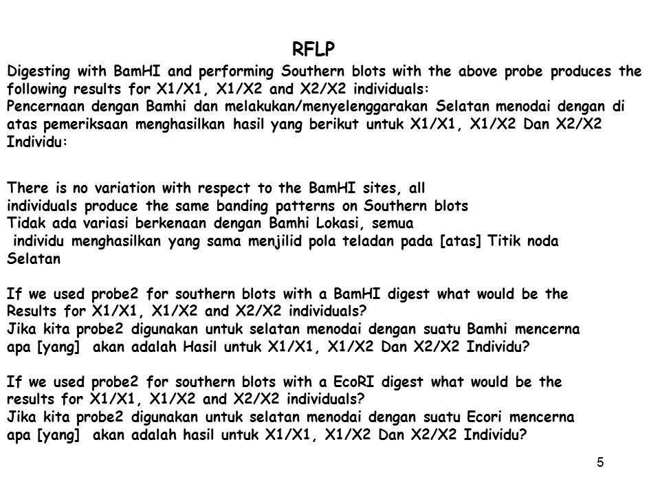6 RFLP RFLP's are found by trial and error and they require an appropriate probe and enzyme They are very valuable because they can be used just like any other genetic marker to map genes RFLP'S ditemukan oleh mencoba-coba dan mereka memerlukan suatu enzim dan pemeriksaan sesuai Mereka adalah sangat bernilai sebab mereka dapat digunakan seperti halnya penanda [yang] hal azas keturunan lain untuk memetakan gen They are employed in recombination analysis (mapping) in the same way as conventional Allelic variants are employed Mereka dipekerjakan analisa penggabungan-ulang ( pemetaan) dengan cara yang sama seperti Varian [yang] Allelic konvensional dipekerjakan The presence of a specific restriction site at a specific locus on one chromosome and its absence at a specific locus on another chromosome can be viewed as two allelic forms of a gene Kehadiran suatu lokasi pembatasan spesifik pada suatu tempat spesifik pada [atas] satu chromosome dan ketidakhadiran nya pada suatu tempat spesifik pada [atas] chromosome lain dapat dipandang sebagai dua format [yang] allelic suatu gen The phenotype in this case is a Southern blot rather than white eye/red eye Phenotype dalam hal ini adalah suatu Selatan menodai dibanding/bukannya mata eye/red putih Lets review standard mapping: To map any two genes with respect to one another, they must be heterozygous at both loci.