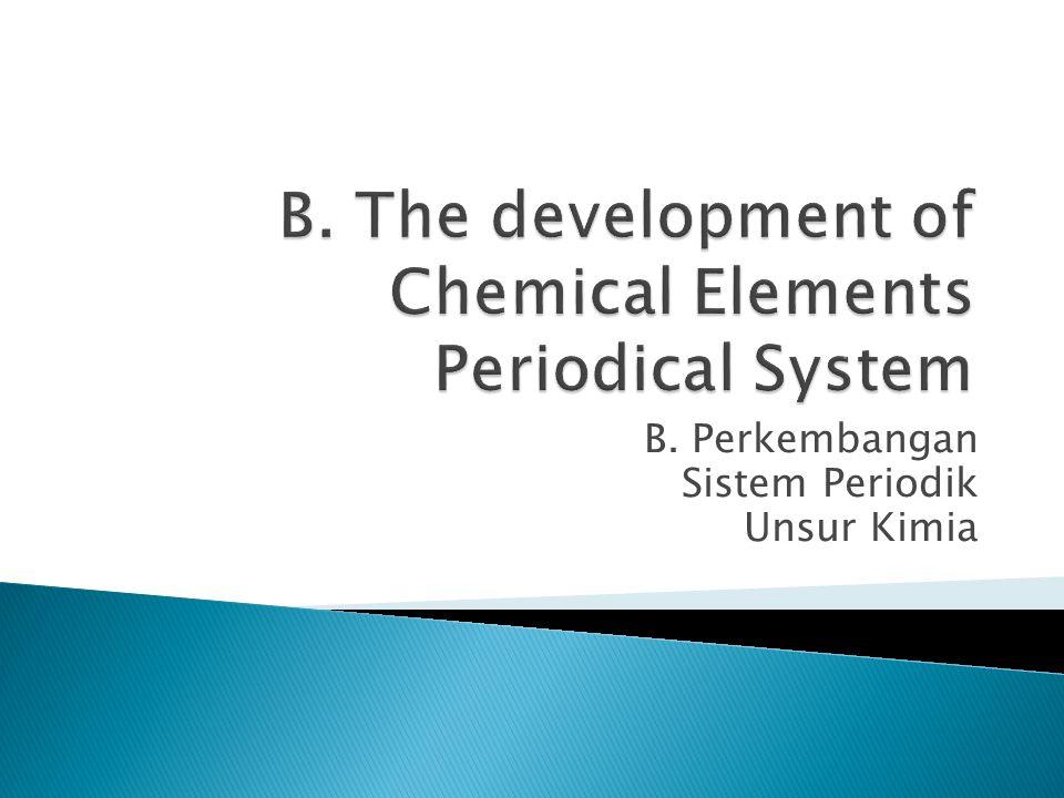B. Perkembangan Sistem Periodik Unsur Kimia