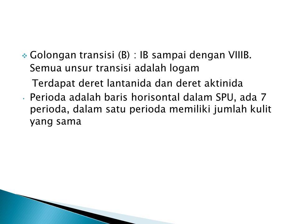  Golongan transisi (B) : IB sampai dengan VIIIB. Semua unsur transisi adalah logam Terdapat deret lantanida dan deret aktinida Perioda adalah baris h