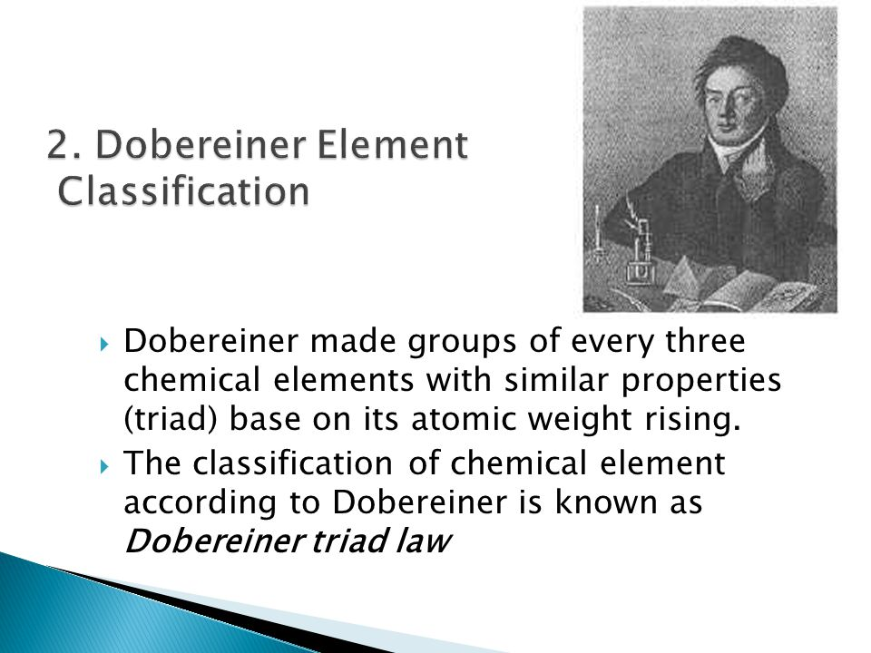  Dobereiner made groups of every three chemical elements with similar properties (triad) base on its atomic weight rising.  The classification of ch
