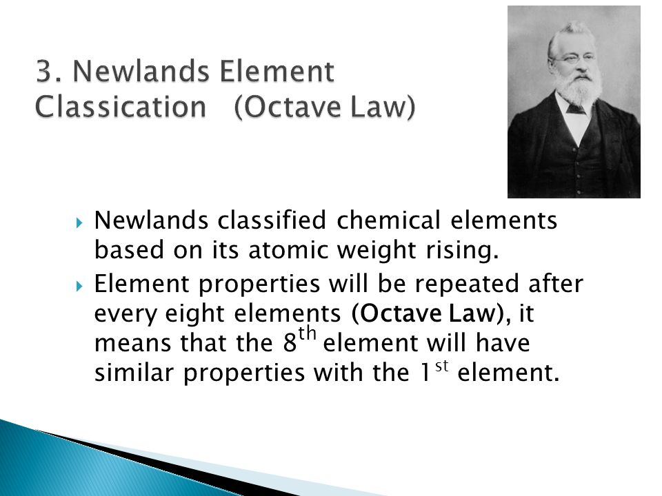  Newlands classified chemical elements based on its atomic weight rising.  Element properties will be repeated after every eight elements (Octave La