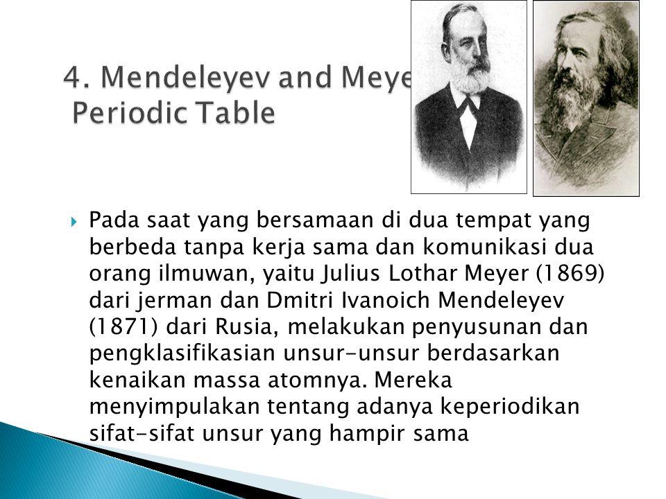  Pada saat yang bersamaan di dua tempat yang berbeda tanpa kerja sama dan komunikasi dua orang ilmuwan, yaitu Julius Lothar Meyer (1869) dari jerman dan Dmitri Ivanoich Mendeleyev (1871) dari Rusia, melakukan penyusunan dan pengklasifikasian unsur-unsur berdasarkan kenaikan massa atomnya.