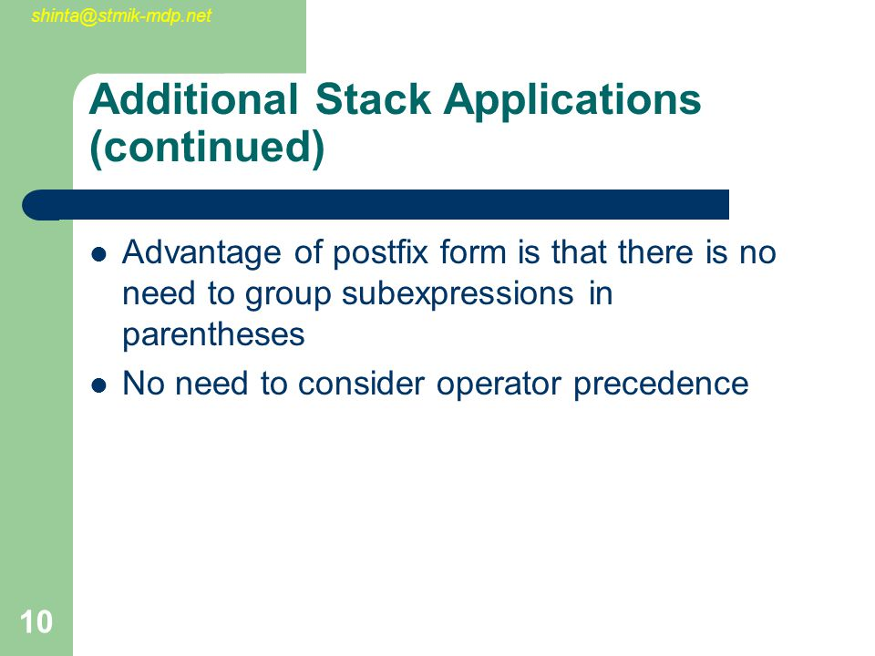 shinta@stmik-mdp.net 10 Additional Stack Applications (continued) Advantage of postfix form is that there is no need to group subexpressions in parent