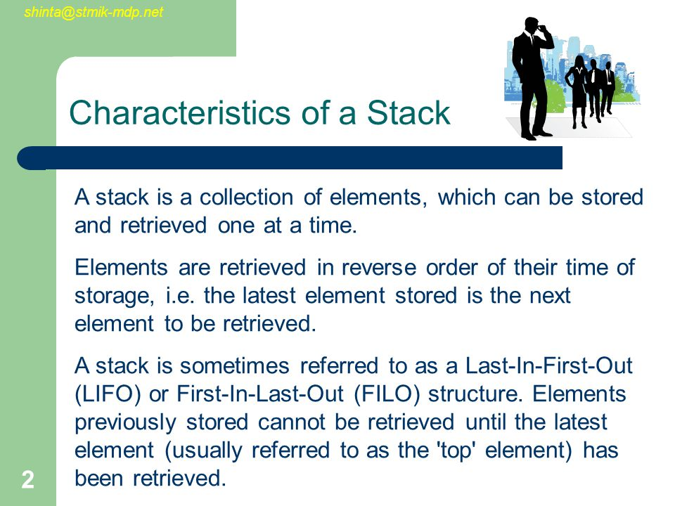 shinta@stmik-mdp.net 3 Characteristics of a Stack (Cont.) New nodes can only be added to the top of the stack Nodes may only be removed from the top of the stack The depth of a stack is the number of elements it contains It is therefore a last-in, first-out structure (LIFO)