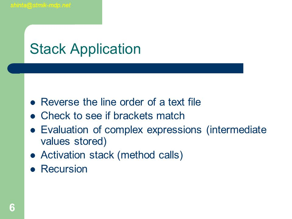 shinta@stmik-mdp.net 6 Stack Application Reverse the line order of a text file Check to see if brackets match Evaluation of complex expressions (intermediate values stored) Activation stack (method calls) Recursion