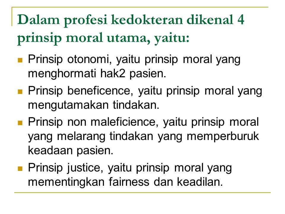 Dalam profesi kedokteran dikenal 4 prinsip moral utama, yaitu: Prinsip otonomi, yaitu prinsip moral yang menghormati hak2 pasien. Prinsip beneficence,