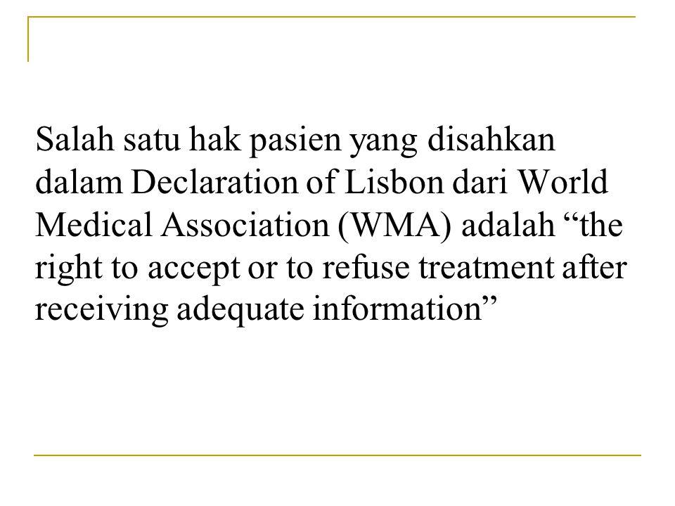 "Salah satu hak pasien yang disahkan dalam Declaration of Lisbon dari World Medical Association (WMA) adalah ""the right to accept or to refuse treatmen"