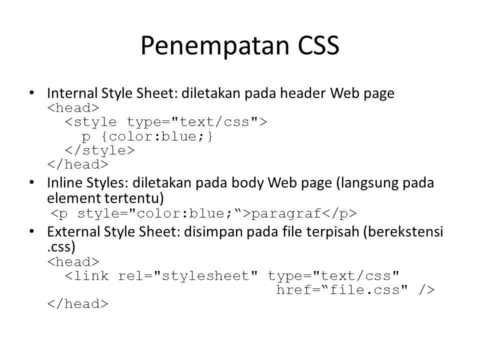 Penempatan CSS Internal Style Sheet: diletakan pada header Web page p {color:blue;} Inline Styles: diletakan pada body Web page (langsung pada element