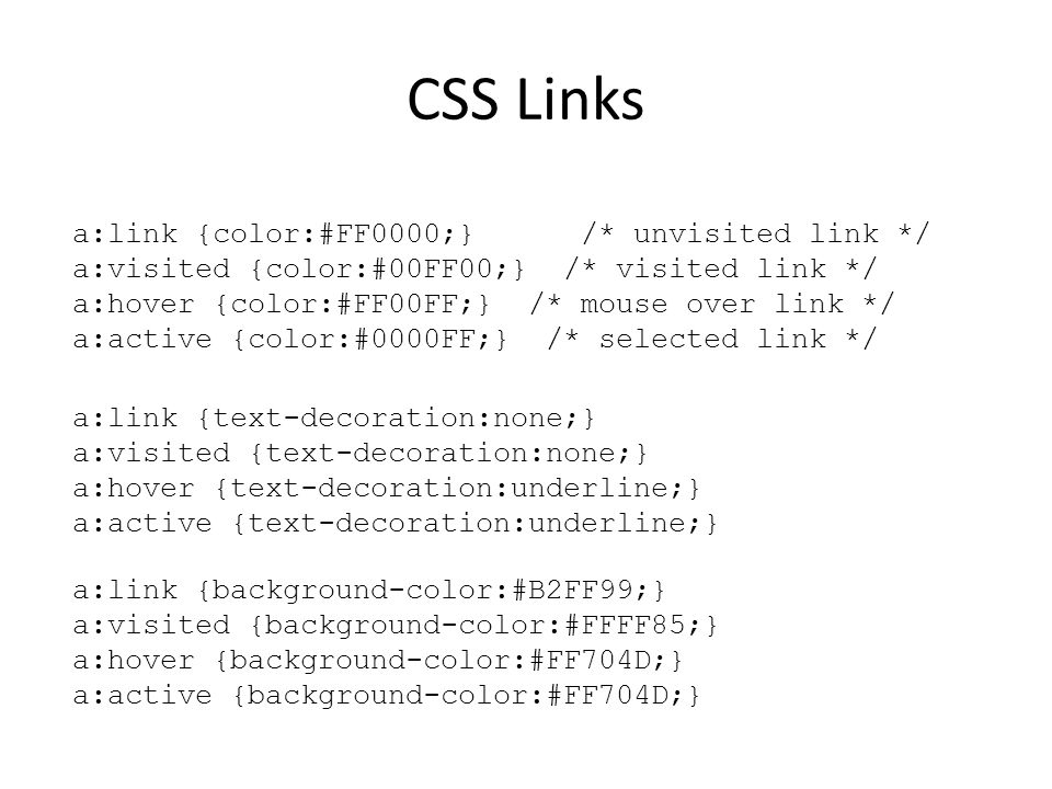 CSS Links a:link {color:#FF0000;} /* unvisited link */ a:visited {color:#00FF00;} /* visited link */ a:hover {color:#FF00FF;} /* mouse over link */ a: