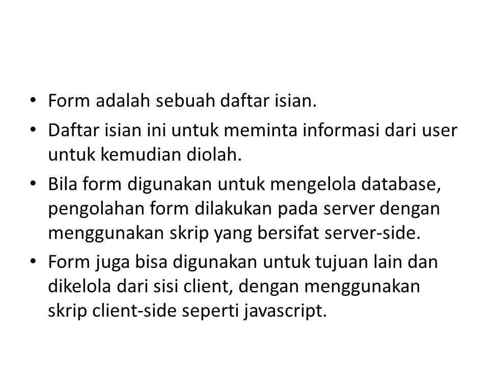 Form adalah sebuah daftar isian. Daftar isian ini untuk meminta informasi dari user untuk kemudian diolah. Bila form digunakan untuk mengelola databas