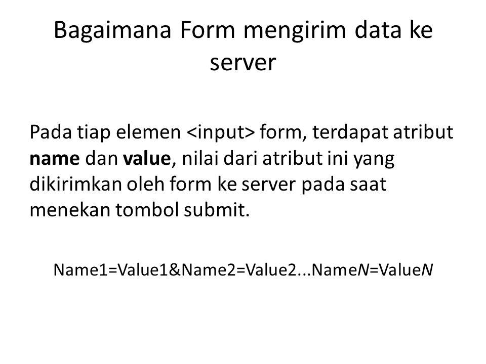 Bagaimana Form mengirim data ke server Pada tiap elemen form, terdapat atribut name dan value, nilai dari atribut ini yang dikirimkan oleh form ke ser