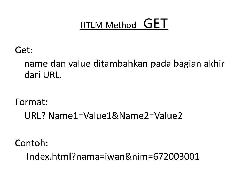 HTLM Method GET Get: name dan value ditambahkan pada bagian akhir dari URL. Format: URL? Name1=Value1&Name2=Value2 Contoh: Index.html?nama=iwan&nim=67