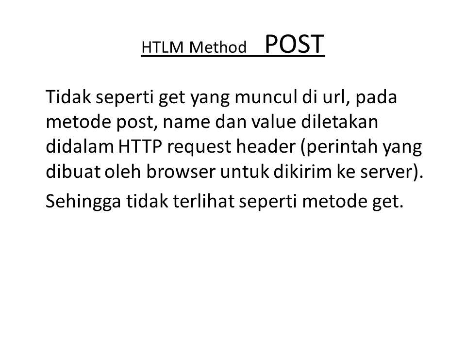 HTLM Method POST Tidak seperti get yang muncul di url, pada metode post, name dan value diletakan didalam HTTP request header (perintah yang dibuat ol