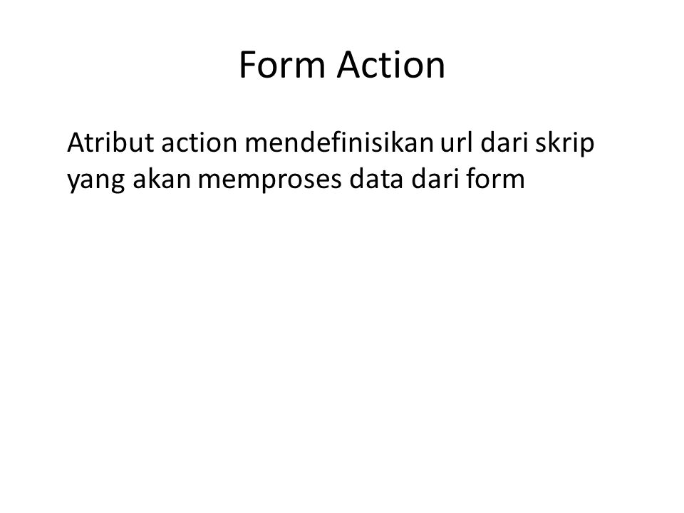 Form Action Atribut action mendefinisikan url dari skrip yang akan memproses data dari form