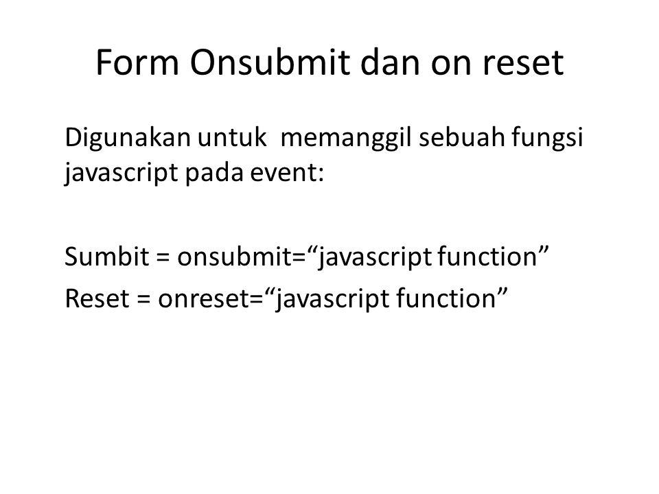 """Form Onsubmit dan on reset Digunakan untuk memanggil sebuah fungsi javascript pada event: Sumbit = onsubmit=""""javascript function"""" Reset = onreset=""""jav"""
