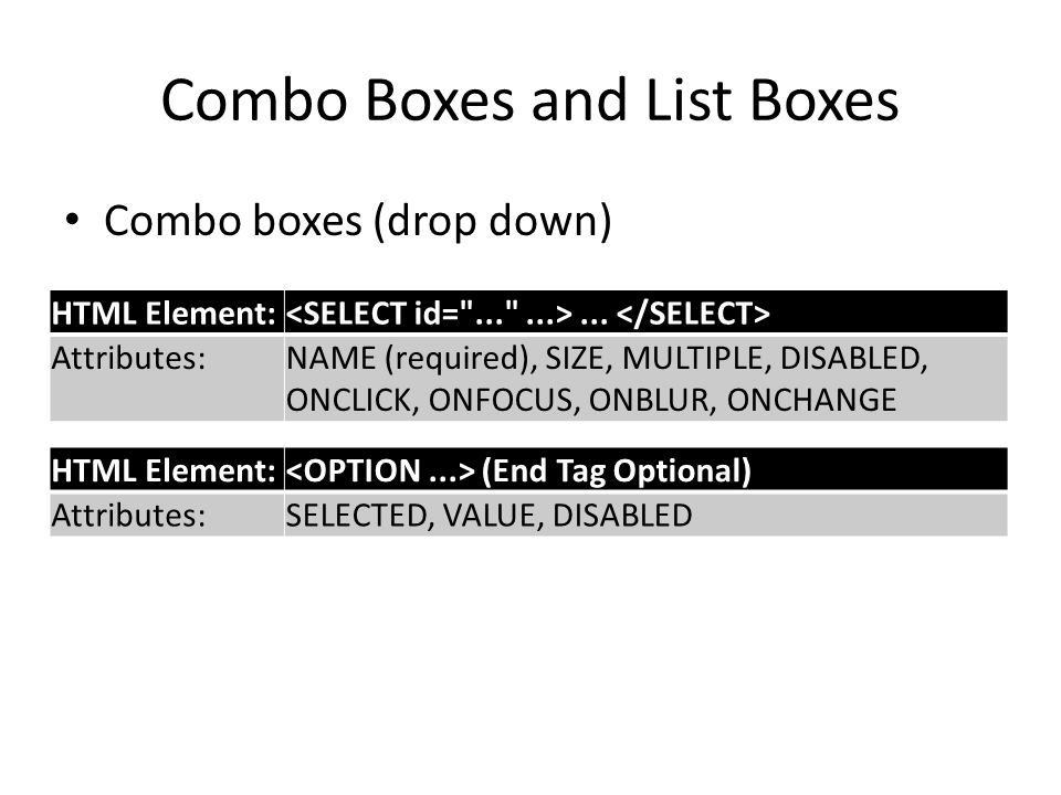 Combo Boxes and List Boxes Combo boxes (drop down) HTML Element:... Attributes:NAME (required), SIZE, MULTIPLE, DISABLED, ONCLICK, ONFOCUS, ONBLUR, ON