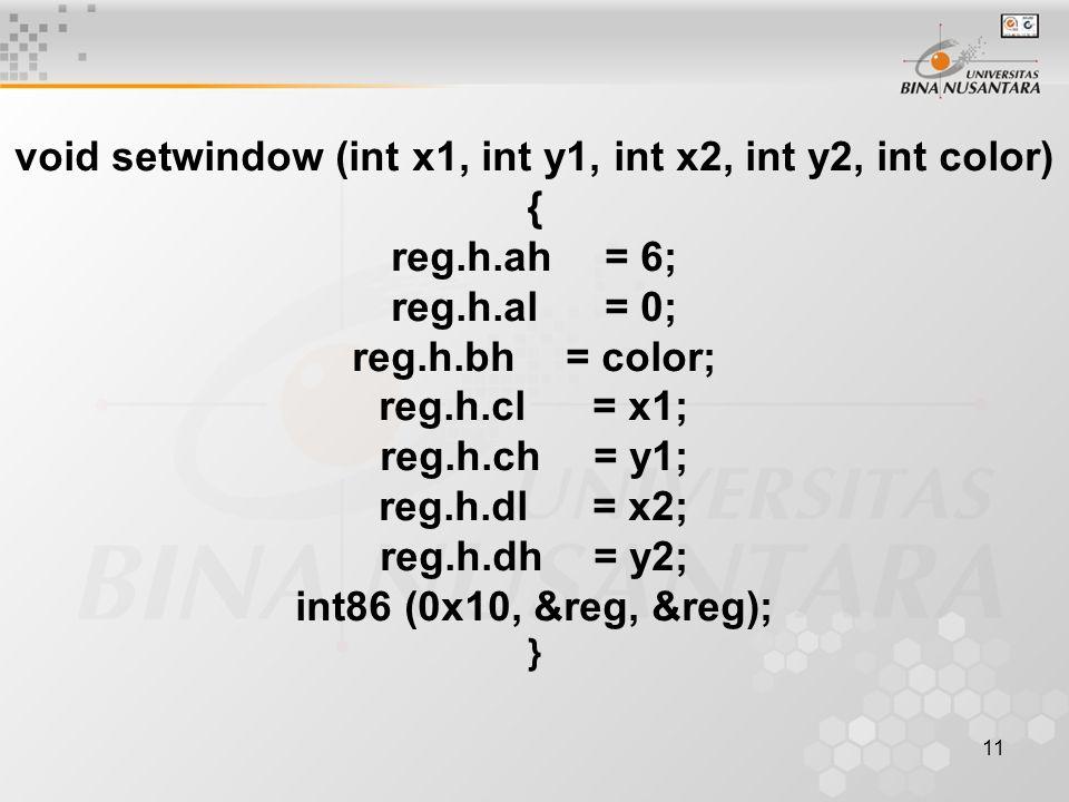 11 void setwindow (int x1, int y1, int x2, int y2, int color) { reg.h.ah= 6; reg.h.al= 0; reg.h.bh= color; reg.h.cl= x1; reg.h.ch= y1; reg.h.dl= x2; r