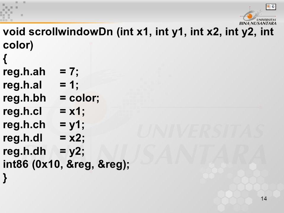 14 void scrollwindowDn (int x1, int y1, int x2, int y2, int color) { reg.h.ah= 7; reg.h.al= 1; reg.h.bh= color; reg.h.cl= x1; reg.h.ch= y1; reg.h.dl=
