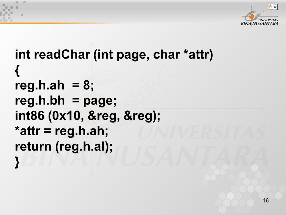 16 int readChar (int page, char *attr) { reg.h.ah= 8; reg.h.bh= page; int86 (0x10, &reg, &reg); *attr = reg.h.ah; return (reg.h.al); }