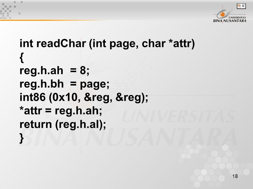 18 int readChar (int page, char *attr) { reg.h.ah= 8; reg.h.bh= page; int86 (0x10, &reg, &reg); *attr = reg.h.ah; return (reg.h.al); }