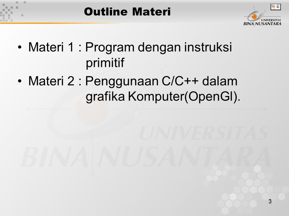 3 Outline Materi Materi 1 : Program dengan instruksi primitif Materi 2 : Penggunaan C/C++ dalam grafika Komputer(OpenGl).
