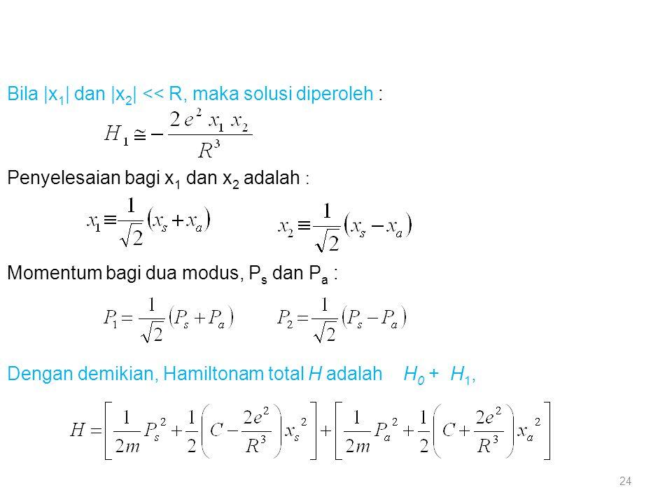 Bila |x 1 | dan |x 2 | << R, maka solusi diperoleh : Penyelesaian bagi x 1 dan x 2 adalah : Momentum bagi dua modus, P s dan P a : Dengan demikian, Ha