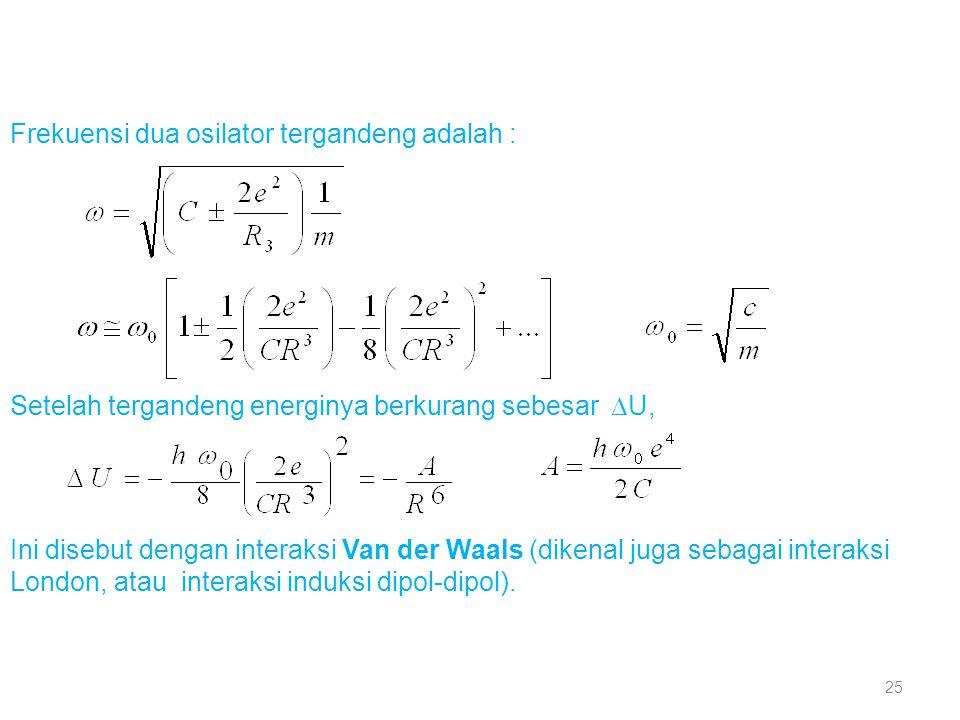 Frekuensi dua osilator tergandeng adalah : Setelah tergandeng energinya berkurang sebesar  U, Ini disebut dengan interaksi Van der Waals (dikenal ju
