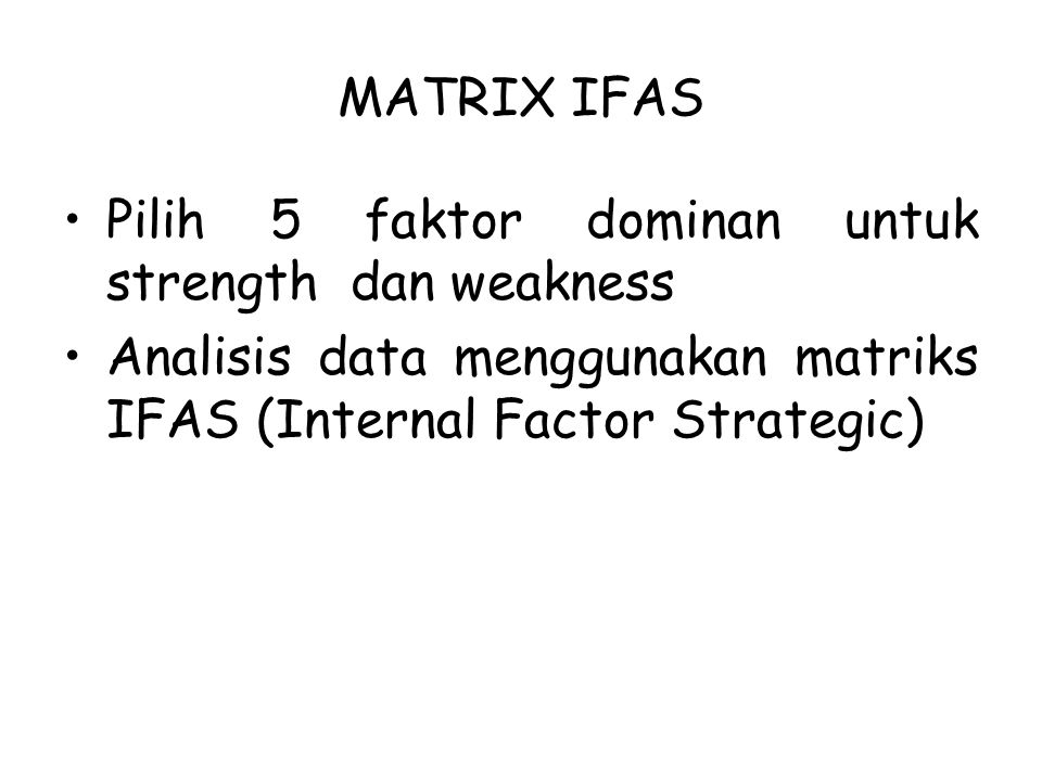 MATRIX IFAS Pilih 5 faktor dominan untuk strength dan weakness Analisis data menggunakan matriks IFAS (Internal Factor Strategic)