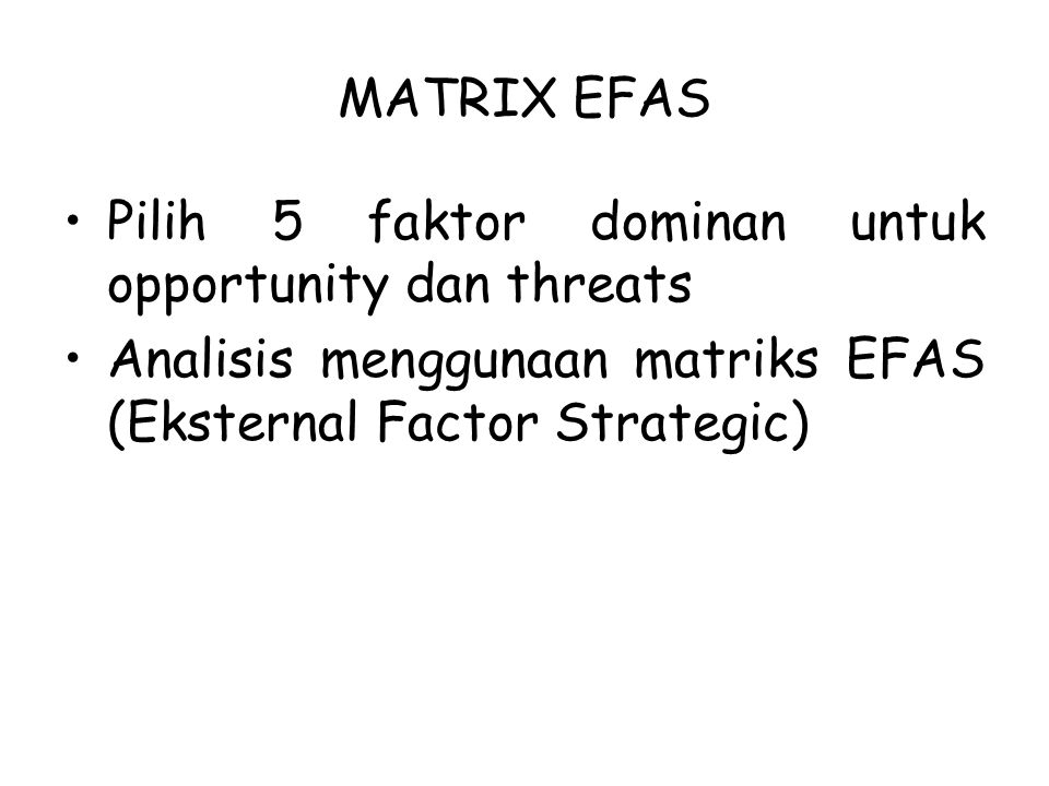 MATRIX EFAS Pilih 5 faktor dominan untuk opportunity dan threats Analisis menggunaan matriks EFAS (Eksternal Factor Strategic)