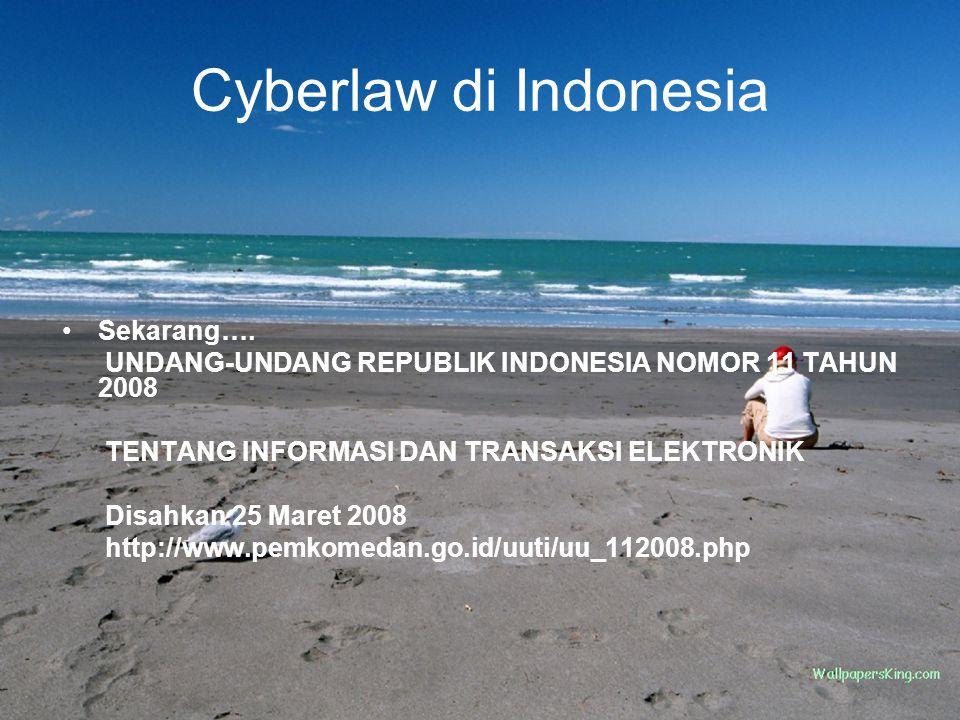 Cyberlaw di Indonesia Sekarang…. UNDANG-UNDANG REPUBLIK INDONESIA NOMOR 11 TAHUN 2008 TENTANG INFORMASI DAN TRANSAKSI ELEKTRONIK Disahkan 25 Maret 200