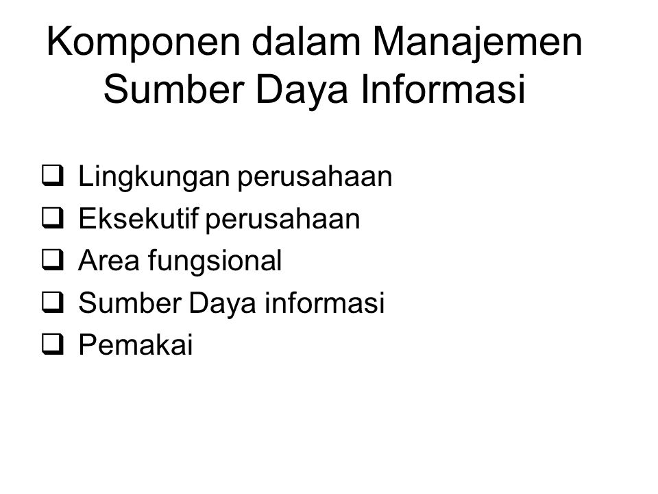 Komponen dalam Manajemen Sumber Daya Informasi  Lingkungan perusahaan  Eksekutif perusahaan  Area fungsional  Sumber Daya informasi  Pemakai