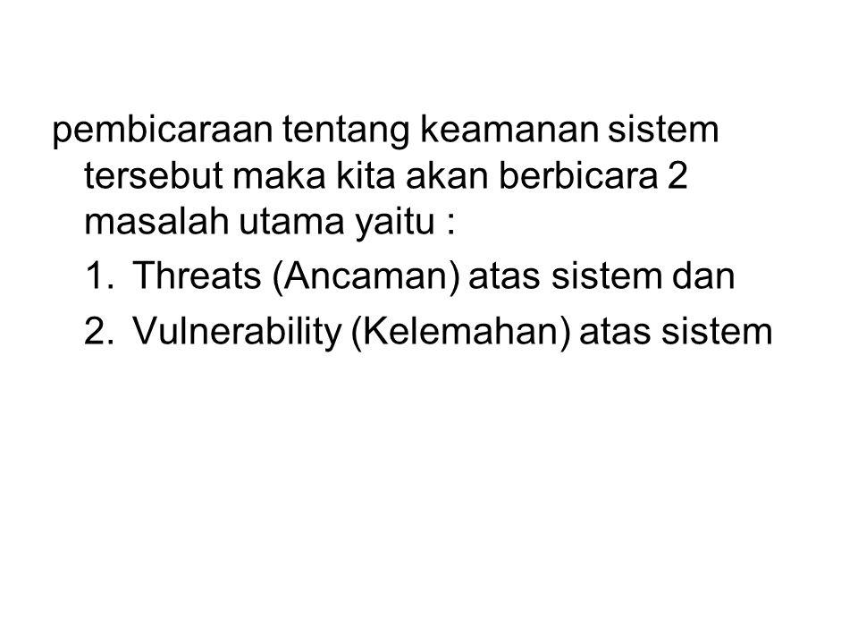 pembicaraan tentang keamanan sistem tersebut maka kita akan berbicara 2 masalah utama yaitu : 1.Threats (Ancaman) atas sistem dan 2.Vulnerability (Kel