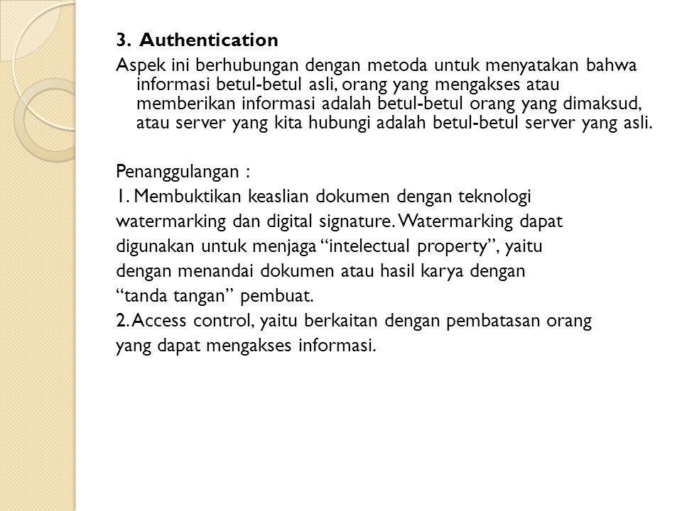 3. Authentication Aspek ini berhubungan dengan metoda untuk menyatakan bahwa informasi betul-betul asli, orang yang mengakses atau memberikan informas