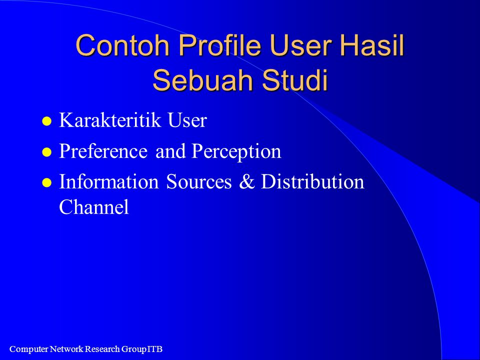 Computer Network Research Group ITB Contoh Profile User Hasil Sebuah Studi l Karakteritik User l Preference and Perception l Information Sources & Dis