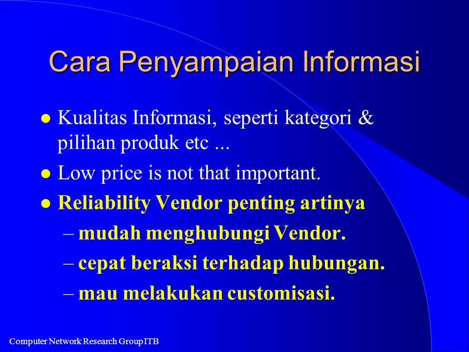 Computer Network Research Group ITB Cara Penyampaian Informasi l Kualitas Informasi, seperti kategori & pilihan produk etc... l Low price is not that