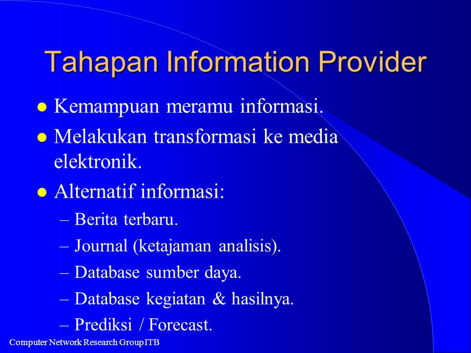 Computer Network Research Group ITB Tahapan Information Provider l Kemampuan meramu informasi. l Melakukan transformasi ke media elektronik. l Alterna